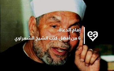إمام الدعاة: 6 من أفضل كتب الشيخ الشعراوي